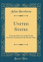 United States: From the Discovery of the North American Continent to the Present Time (Classic…