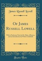 Of James Russell Lowell: With a Prefactory Note by Dr. Hale, of Boston, and an Introduction by…