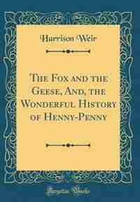The Fox and the Geese, And, the Wonderful History of Henny-Penny (Classic Reprint) by Harrison Weir