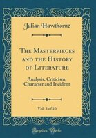 The Masterpieces and the History of Literature, Vol. 3 of 10: Analysis, Criticism, Character and…
