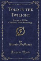 Told in the Twilight: Stories to Tell to Children, With Picturings (Classic Reprint)