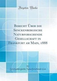 Bericht Über die Senckenbergische Naturforschende Gesellschaft in Frankfurt am Main, 1888 (Classic Reprint) by Senckenbergische Naturforschende Ges