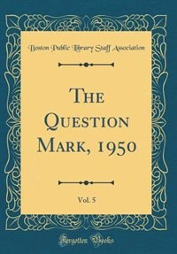 The Question Mark, 1950, Vol. 5 (Classic Reprint) by Boston Public Library Staff Association