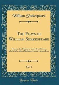 The Plays of William Shakespeare, Vol. 2: Measure for Measure; Comedy of Errors; Much Ado About Nothing; Love's Labour Lost (Classic Reprint) by William Shakespeare