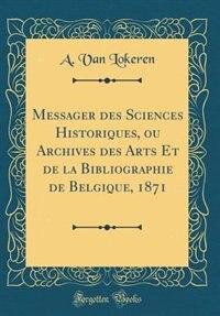 Messager des Sciences Historiques, ou Archives des Arts Et de la Bibliographie de Belgique, 1871 (Classic Reprint) by A. Van Lokeren