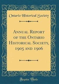 Annual Report of the Ontario Historical Society, 1905 and 1906 (Classic Reprint) by Ontario Historical Society