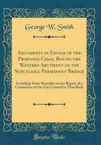 Arguments in Favour of the Proposed Canal Round the Western Abutment of the Schuylkill Permanent Bridge: Including Some Remarks on the Report of a Committee of the City Council to That Body (Classic Repri by George W. Smith