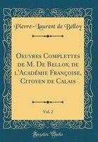 Oeuvres Complettes de M. De Belloy, de l'Académie Françoise, Citoyen de Calais, Vol. 2 (Classic…