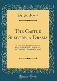 The Castle Spectre, a Drama: In Five Acts, First Performed at the Theatre-Royal, Drury-Lane, on Thursday, December 14, 1797 (Cla by M. G. Lewis
