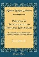 Parabola Vi Accrescentada ao Portugal Regenerado: A Necessidade de Constituições Provada pela…
