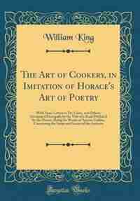 The Art of Cookery, in Imitation of Horace's Art of Poetry: With Some Letters to Dr. Lister, and Others; Occasion'd Principally by the Title of a Book Publish' de William King
