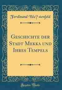 Geschichte der Stadt Mekka und Ihres Tempels (Classic Reprint) by Ferdinand Wüstenfeld