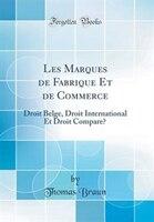 Les Marques de Fabrique Et de Commerce: Droit Belge, Droit International Et Droit Comparé (Classic…