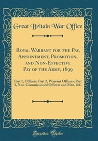 Royal Warrant for the Pay, Appointment, Promotion, and Non-Effective Pay of the Army, 1899: Part 1, Officers; Part 2, Warrant Officers; Part 3, Non-Commissioned Officers and Men, &C (Classic by Great Britain War Office