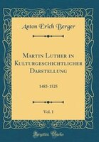 Martin Luther in Kulturgeschichtlicher Darstellung, Vol. 1: 1483-1525 (Classic Reprint)