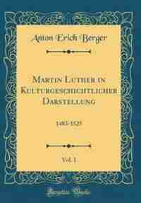 Martin Luther in Kulturgeschichtlicher Darstellung, Vol. 1: 1483-1525 (Classic Reprint) by Anton Erich Berger