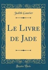 Le Livre de Jade (Classic Reprint) by Judith Gautier