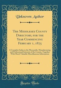 The Middlesex County Directory, for the Year Commencing February 1, 1875: A Complete Index to the Mercantile, Manufacturing and Professional Interests of the County, Togethe by Unknown Author