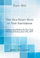 The Old Stadt Huys of New Amsterdam: A Paper Read Before the New York Historical Society, June 15th…