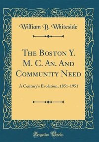 The Boston Y. M. C. An. And Community Need: A Century's Evolution, 1851-1951 (Classic Reprint) by William B. Whiteside