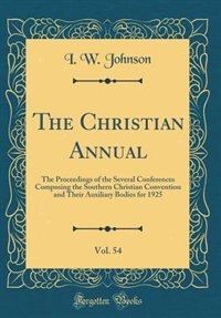 The Christian Annual, Vol. 54: The Proceedings of the Several Conferences Composing the Southern Christian Convention and Their Au by I. W. Johnson