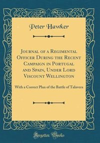 Journal of a Regimental Officer During the Recent Campaign in Portugal and Spain, Under Lord Viscount Wellington: With a Correct Plan of the Battle of Talavera (Classic Reprint) by Peter Hawker