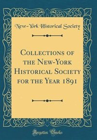 Collections of the New-York Historical Society for the Year 1891 (Classic Reprint) by New-York Historical Society