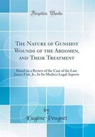 The Nature of Gunshot Wounds of the Abdomen, and Their Treatment: Based on a Review of the Case of…