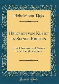 Heinrich von Kleist in Seinen Briefen: Eine Charakteristik Seines Lebens und Schaffens (Classic Reprint) by Heinrich von Kleist