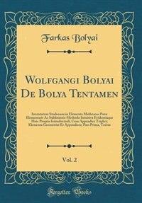 Wolfgangi Bolyai De Bolya Tentamen, Vol. 2: Iuventutem Studiosam in Elementa Matheseos Puræ Elementaris Ac Sublimioris Methodo Intuitiva Eviden by Farkas Bolyai