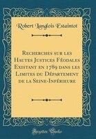 Recherches sur les Hautes Justices Féodales Existant en 1789 dans les Limites du Département de la…