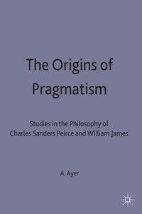 The Origins Of Pragmatism: Studies In The Philosophy Of Charles Sanders Peirce And William James