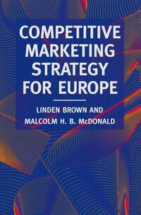 Competitive Marketing Strategy For Europe: Developing, Maintaining And Defending Competitive…