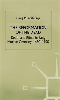 The Reformation Of The Dead: Death And Ritual In Early Modern Germany, C.1450-1700