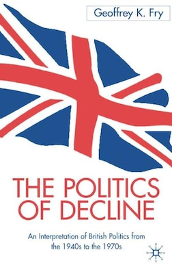Book The Politics of Decline: An Interpretation of British Politics from the 1940s to the 1970s by Geoffrey K. Fry