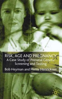 Risk, Age and Pregnancy: A Case Study Of Prenatal Genetic Screening And Testing