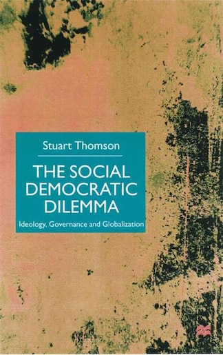 The Social Democratic Dilemma: Ideology, Governance And Globalization de S. Thomson