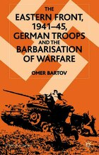 The Eastern Front, 1941-45: German Troops and the Bartarisation of Warfare