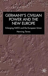 Germany, Civilian Power and the New Europe: Enlarging NATO and the European Union