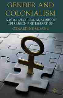 Gender And Colonialism: A Psychological Analysis of Oppression and Liberation by Geraldine Moane