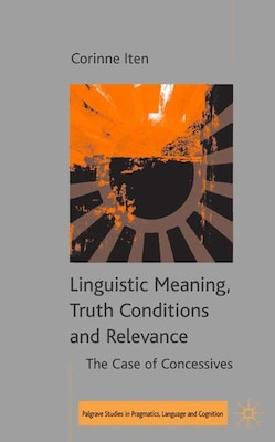Book Linguistic Meaning, Truth Conditions And Relevance: The Case of Concessives by C. Iten