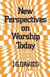 New Perspectives On Worship Today by J. G. Davies