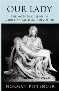 Our Lady: The Mother Of Jesus In Christian Faith And Devotion by Norman Pittenger