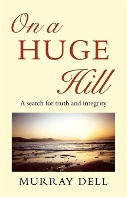Book On A Huge Hill: A Search For Truth And Integrity by Murray Dell