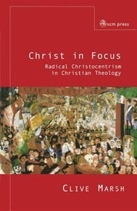 Book Christ In Focus: Radical Christocentricism In Christian Theology by Clive Marsh