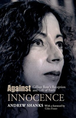 Book Against Innocence: Gillian Rose's Reception And Gift Of Faith by Andrew Shanks
