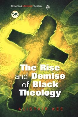 Book The Rise And Demise Of Black Theology by Alistair Kee