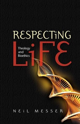 Book Respecting Life: Theology And Bioethics by Neil Messer