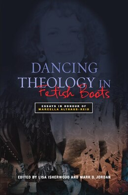 Book Dancing Theology In Fetish Boots: Essays In Honour Of Marcellla Althaus-reid by Lisa Isherwood