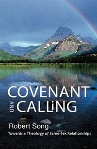 Book Covenant and Calling: Towards a Theology of Same-Sex Relationships by Robert l. Song